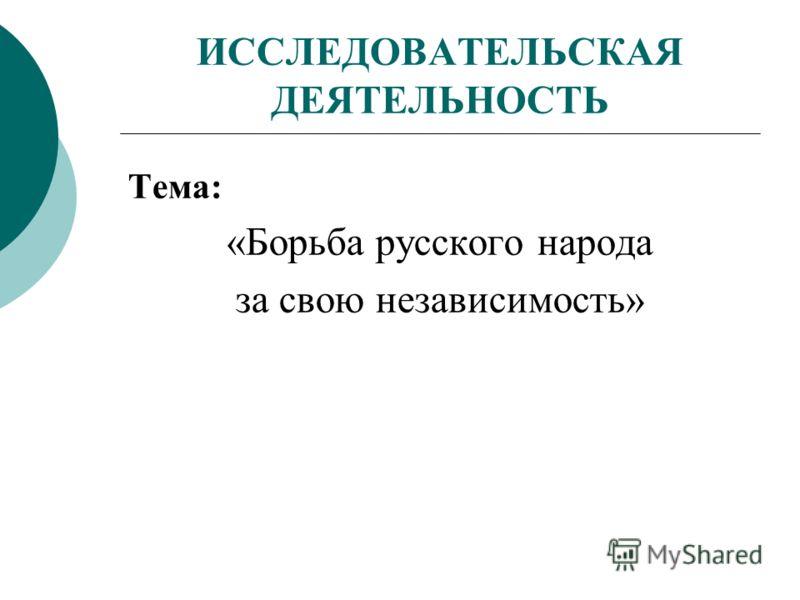 ИССЛЕДОВАТЕЛЬСКАЯ ДЕЯТЕЛЬНОСТЬ Тема: «Борьба русского народа за свою независимость»