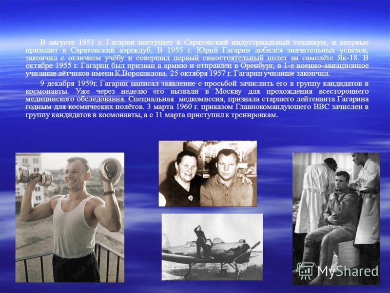 В августе 1951 г. Гагарин поступает в Саратовский индустриальный техникум, и впервые приходит в Саратовский аэроклуб. В 1955 г. Юрий Гагарин добился значительных успехов, закончил с отличием учёбу и совершил первый самостоятельный полет на самолёте Я