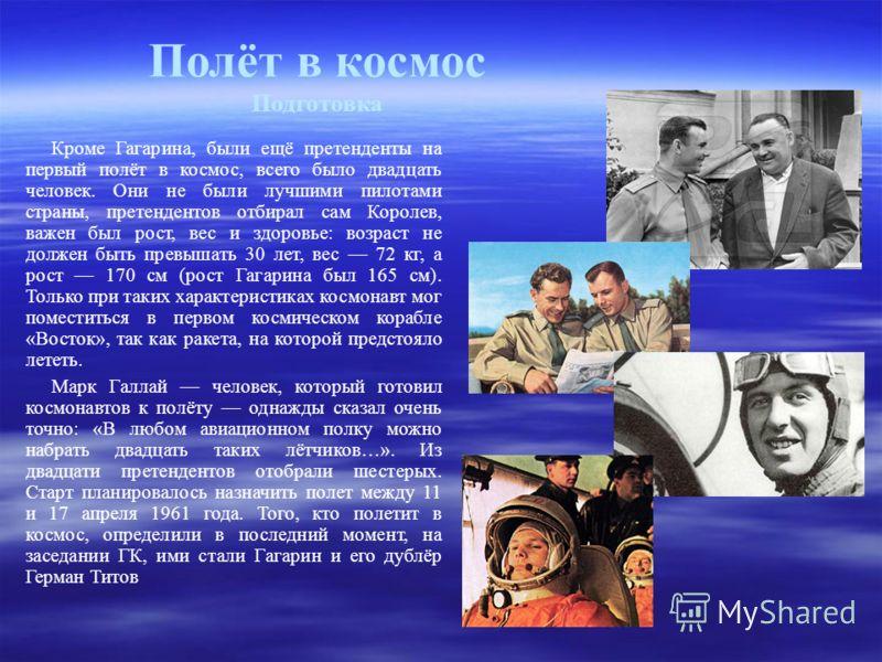 Кроме Гагарина, были ещё претенденты на первый полёт в космос, всего было двадцать человек. Они не были лучшими пилотами страны, претендентов отбирал сам Королев, важен был рост, вес и здоровье: возраст не должен быть превышать 30 лет, вес 72 кг, а р