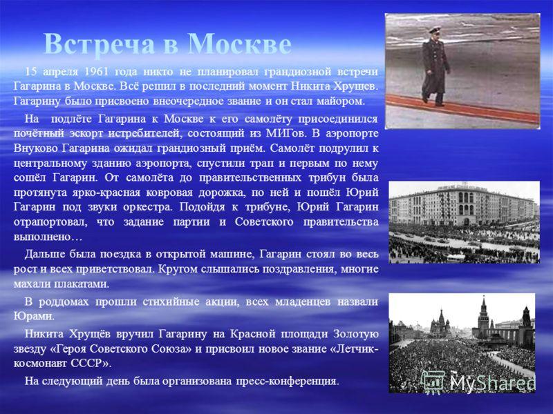 Встреча в Москве 15 апреля 1961 года никто не планировал грандиозной встречи Гагарина в Москве. Всё решил в последний момент Никита Хрущев. Гагарину было присвоено внеочередное звание и он стал майором. На подлёте Гагарина к Москве к его самолёту при