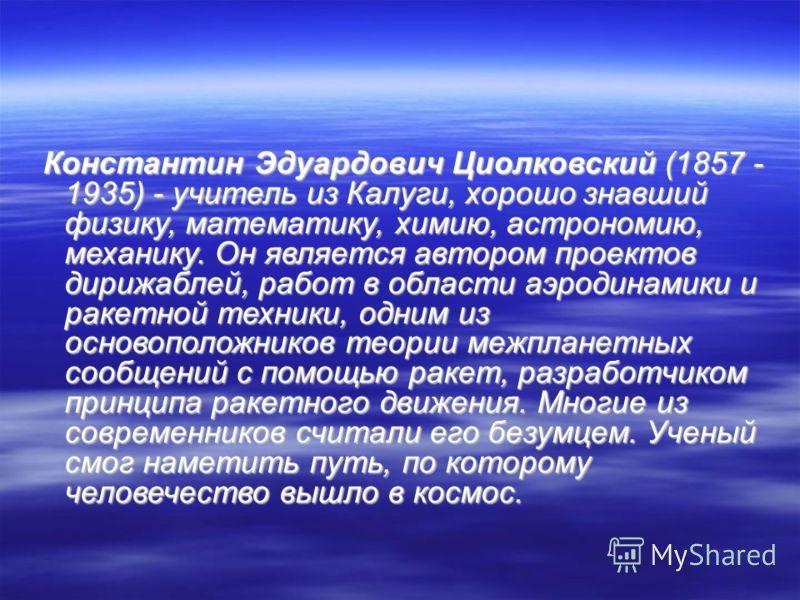 Константин Эдуардович Циолковский (1857 - 1935) - учитель из Калуги, хорошо знавший физику, математику, химию, астрономию, механику. Он является автором проектов дирижаблей, работ в области аэродинамики и ракетной техники, одним из основоположников т