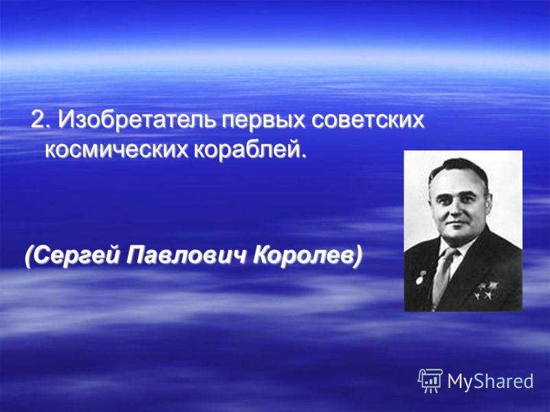 2. Изобретатель первых советских космических кораблей. 2. Изобретатель первых советских космических кораблей. (Сергей Павлович Королев)