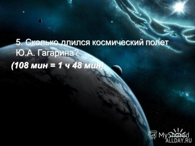 5. Сколько длился космический полет Ю.А. Гагарина? (108 мин = 1 ч 48 мин) (108 мин = 1 ч 48 мин)