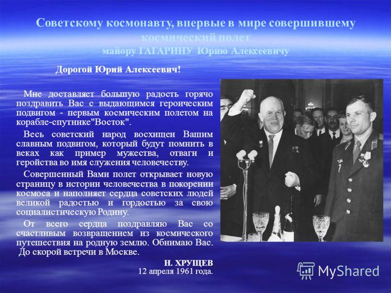 Советскому космонавту, впервые в мире совершившему космический полет майору ГАГАРИНУ Юрию Алексеевичу Дорогой Юрий Алексеевич! Мне доставляет большую радость горячо поздравить Вас с выдающимся героическим подвигом - первым космическим полетом на кора