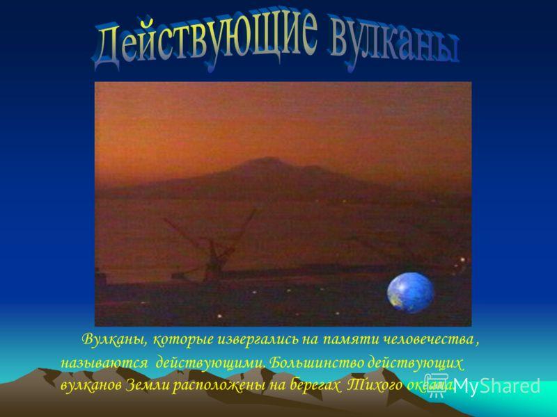 Вулканы, которые извергались на памяти человечества, называются действующими. Большинство действующих вулканов Земли расположены на берегах Тихого океана.