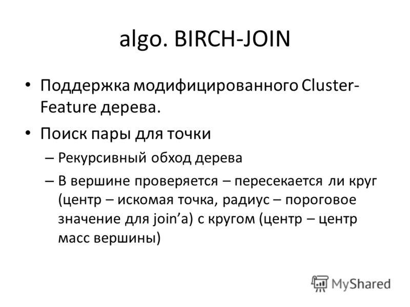 algo. BIRCH-JOIN Поддержка модифицированного Cluster- Feature дерева. Поиск пары для точки – Рекурсивный обход дерева – В вершине проверяется – пересекается ли круг (центр – искомая точка, радиус – пороговое значение для joinа) с кругом (центр – цент