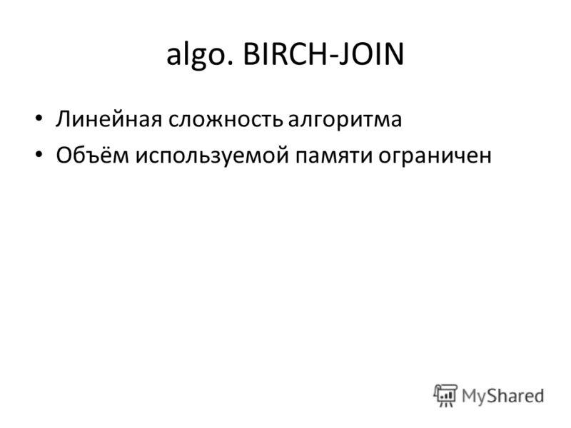 algo. BIRCH-JOIN Линейная сложность алгоритма Объём используемой памяти ограничен