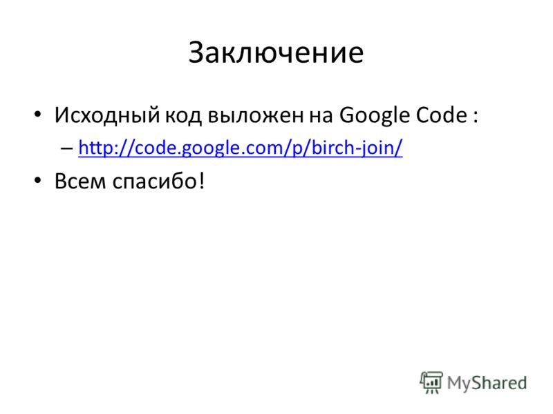 Заключение Исходный код выложен на Google Code : – http://code.google.com/p/birch-join/ http://code.google.com/p/birch-join/ Всем спасибо!