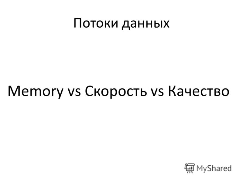 Потоки данных Memory vs Скорость vs Качество