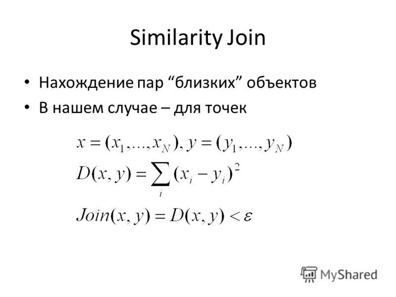 Similarity Join Нахождение пар близких объектов В нашем случае – для точек