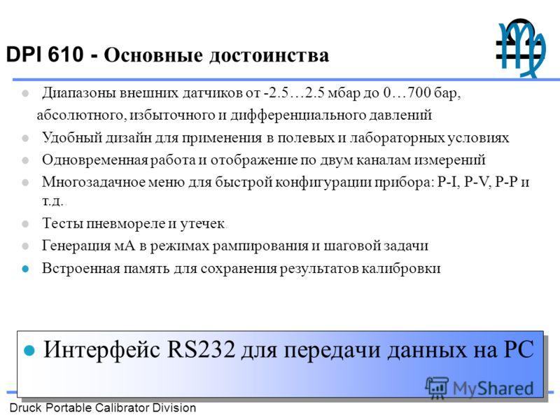 Druck Portable Calibrator Division DPI 610 - Основные достоинства Интерфейс RS232 для передачи данных на PC Диапазоны внешних датчиков от -2.5…2.5 мбар до 0…700 бар, абсолютного, избыточного и дифференциального давлений Удобный дизайн для применения