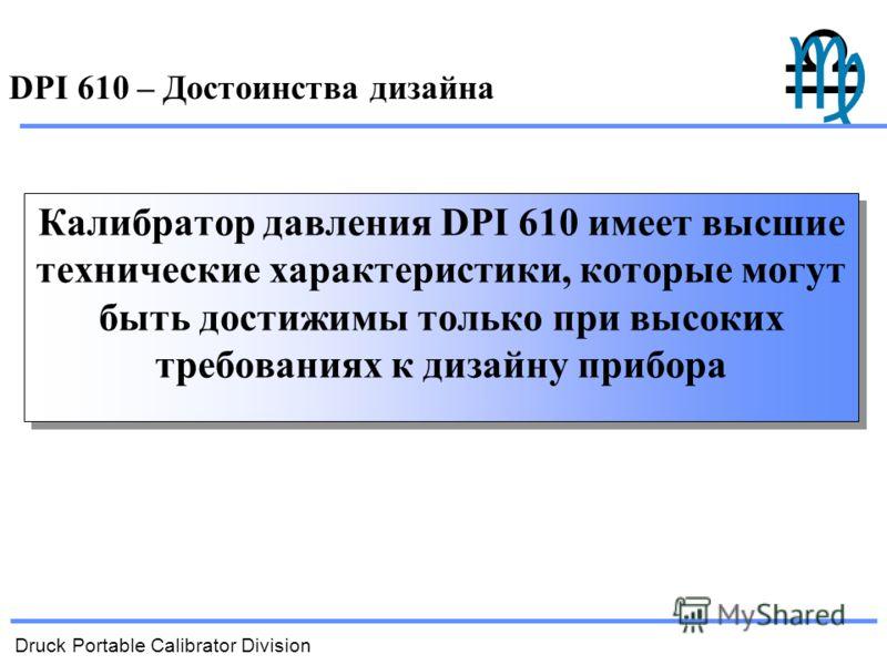 Druck Portable Calibrator Division DPI 610 – Достоинства дизайна Калибратор давления DPI 610 имеет высшие технические характеристики, которые могут быть достижимы только при высоких требованиях к дизайну прибора