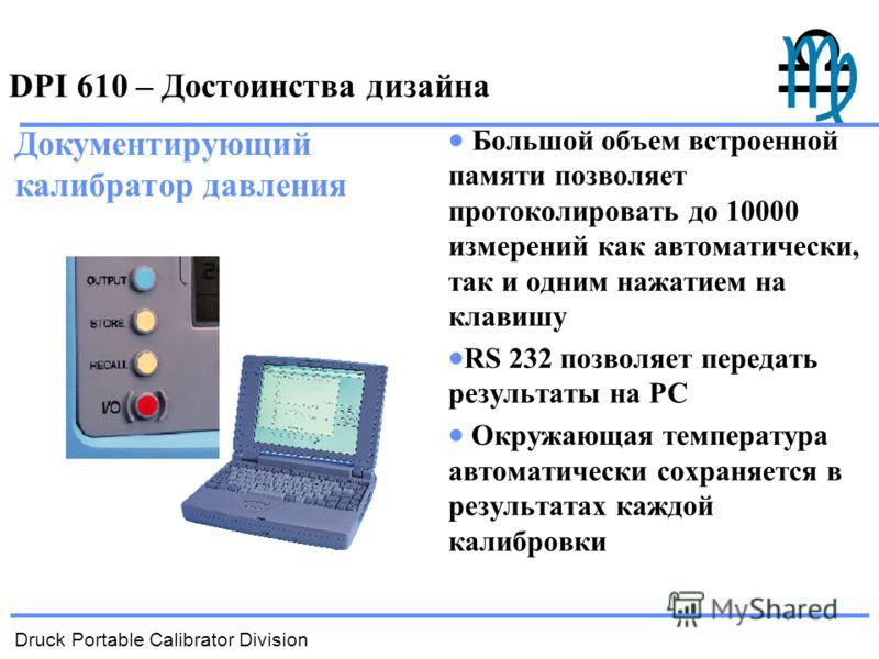 Druck Portable Calibrator Division DPI 610 – Достоинства дизайна Большой объем встроенной памяти позволяет протоколировать до 10000 измерений как автоматически, так и одним нажатием на клавишу RS 232 позволяет передать результаты на РС Окружающая тем