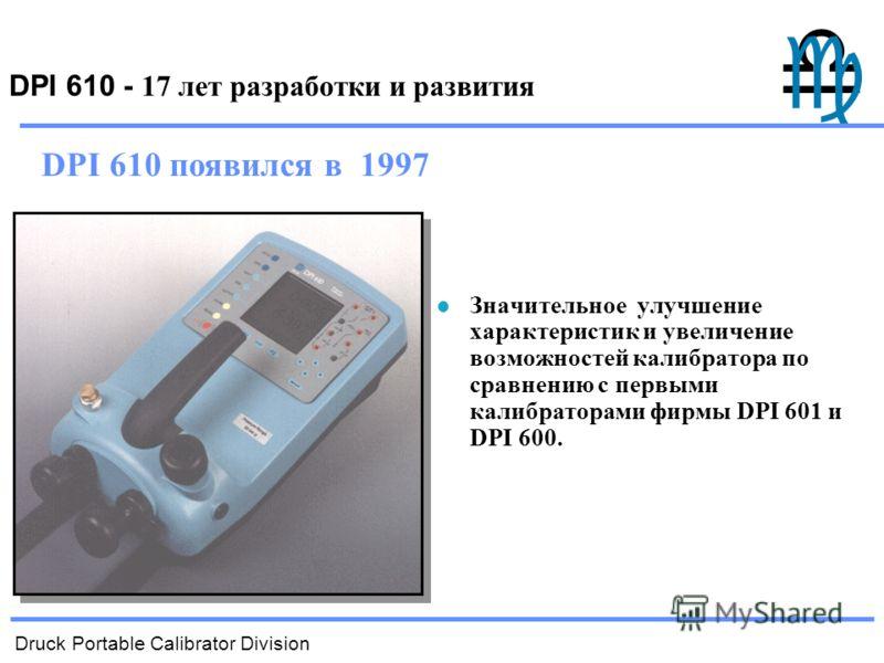 Druck Portable Calibrator Division DPI 610 - 17 лет разработки и развития Значительное улучшение характеристик и увеличение возможностей калибратора по сравнению с первыми калибраторами фирмы DPI 601 и DPI 600. DPI 610 появился в 1997
