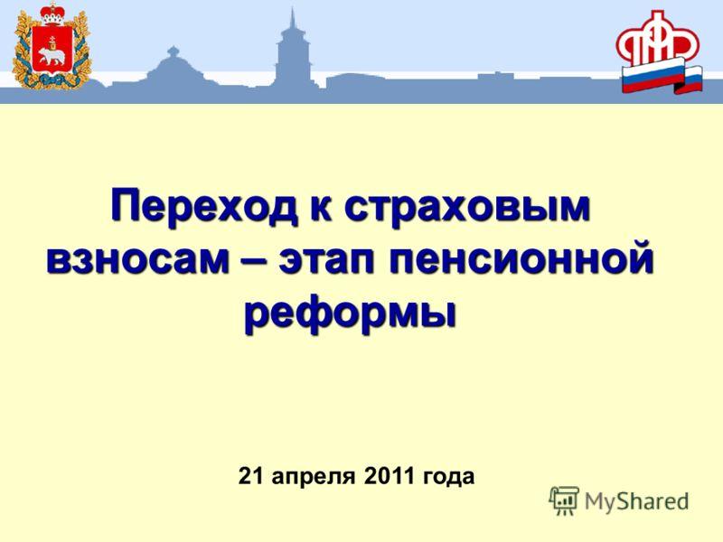 Переход к страховым взносам – этап пенсионной реформы 21 апреля 2011 года