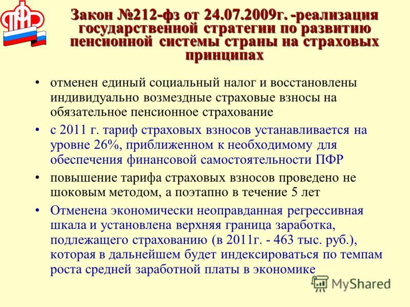 Закон 212-фз от 24.07.2009г. -реализация государственной стратегии по развитию пенсионной системы страны на страховых принципах отменен единый социальный налог и восстановлены индивидуально возмездные страховые взносы на обязательное пенсионное страх