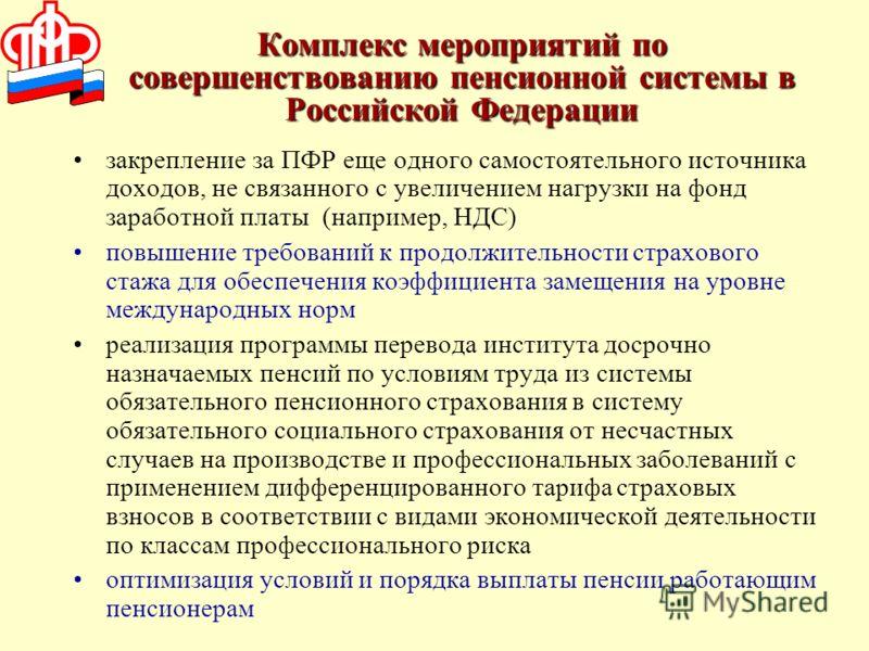 Комплекс мероприятий по совершенствованию пенсионной системы в Российской Федерации закрепление за ПФР еще одного самостоятельного источника доходов, не связанного с увеличением нагрузки на фонд заработной платы (например, НДС) повышение требований к
