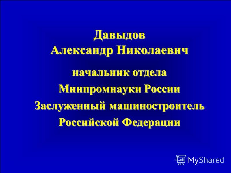 Давыдов Александр Николаевич начальник отдела Минпромнауки России Заслуженный машиностроитель Российской Федерации
