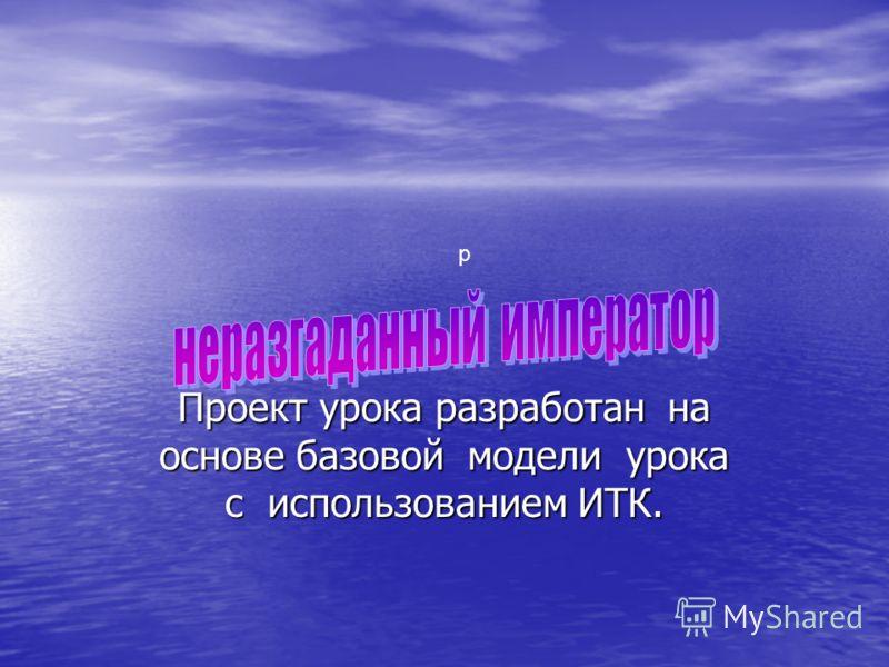 Проект урока разработан на основе базовой модели урока с использованием ИТК. р