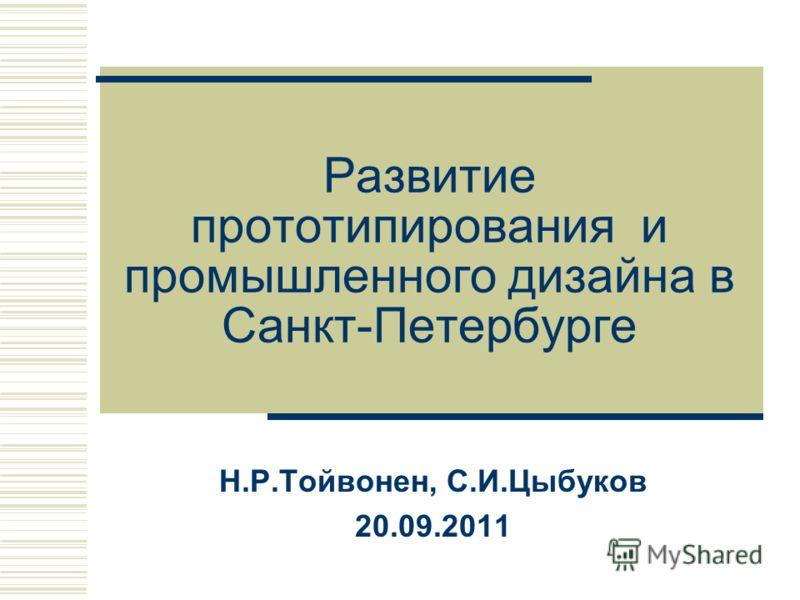 Развитие прототипирования и промышленного дизайна в Санкт-Петербурге Н.Р.Тойвонен, С.И.Цыбуков 20.09.2011