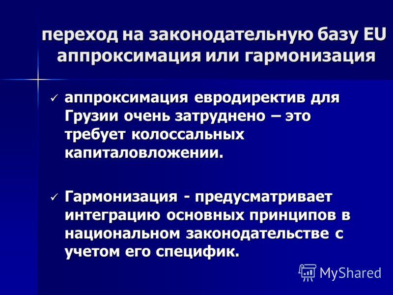 переход на законодательную базу EU аппроксимация или гармонизация переход на законодательную базу EU аппроксимация или гармонизация аппроксимация евродиректив для Грузии очень затруднено – это требует колоссальных капиталовложении. аппроксимация евро