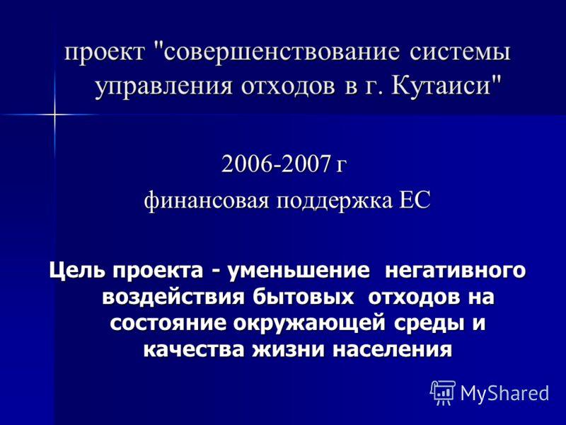 проект совершенствование системы управления отходов в г. Кутаиси 2006-2007 г 2006-2007 г финансовая поддержка ЕС Цель проекта - уменьшение негативного воздействия бытовых отходов на состояние окружающей среды и качества жизни населения