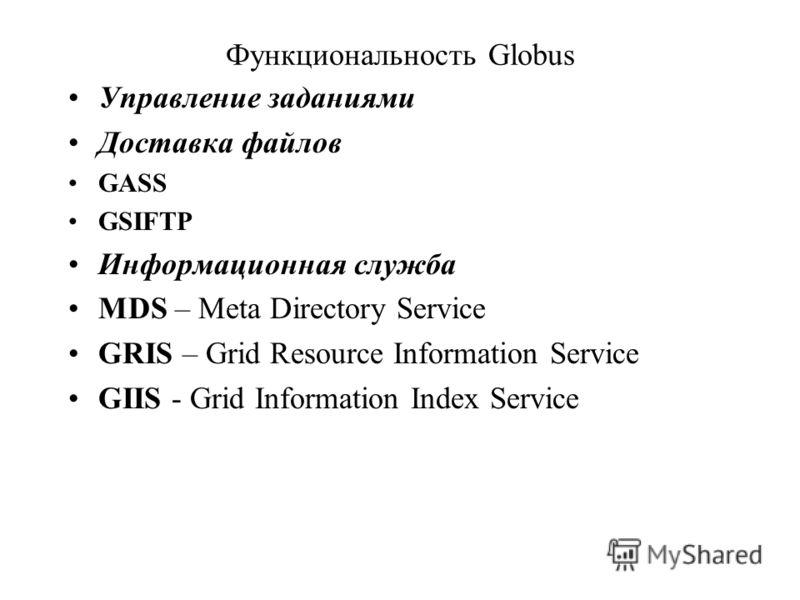 Функциональность Globus Управление заданиями Доставка файлов GASS GSIFTP Информационная служба MDS – Meta Directory Service GRIS – Grid Resource Information Service GIIS - Grid Information Index Service