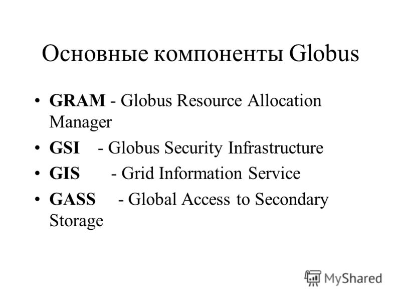 Основные компоненты Globus GRAM - Globus Resource Allocation Manager GSI - Globus Security Infrastructure GIS - Grid Information Service GASS - Global Access to Secondary Storage