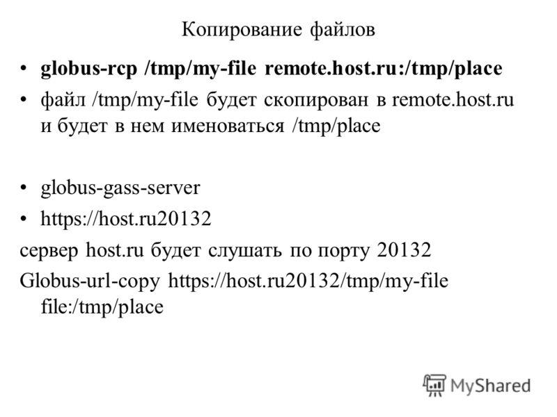 Копирование файлов globus-rcp /tmp/my-file remote.host.ru:/tmp/place файл /tmp/my-file будет скопирован в remote.host.ru и будет в нем именоваться /tmp/place globus-gass-server https://host.ru20132 сервер host.ru будет слушать по порту 20132 Globus-u