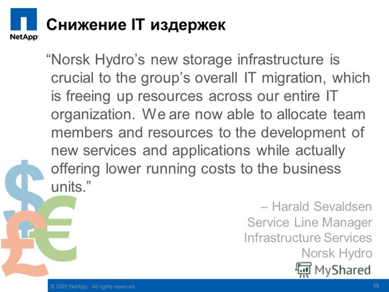 © 2009 NetApp. All rights reserved. Снижение IT издержек Norsk Hydros new storage infrastructure is crucial to the groups overall IT migration, which is freeing up resources across our entire IT organization. We are now able to allocate team members