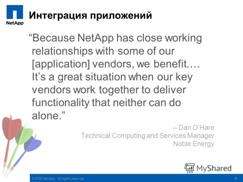 © 2009 NetApp. All rights reserved. Интеграция приложений Because NetApp has close working relationships with some of our [application] vendors, we benefit.… Its a great situation when our key vendors work together to deliver functionality that neith