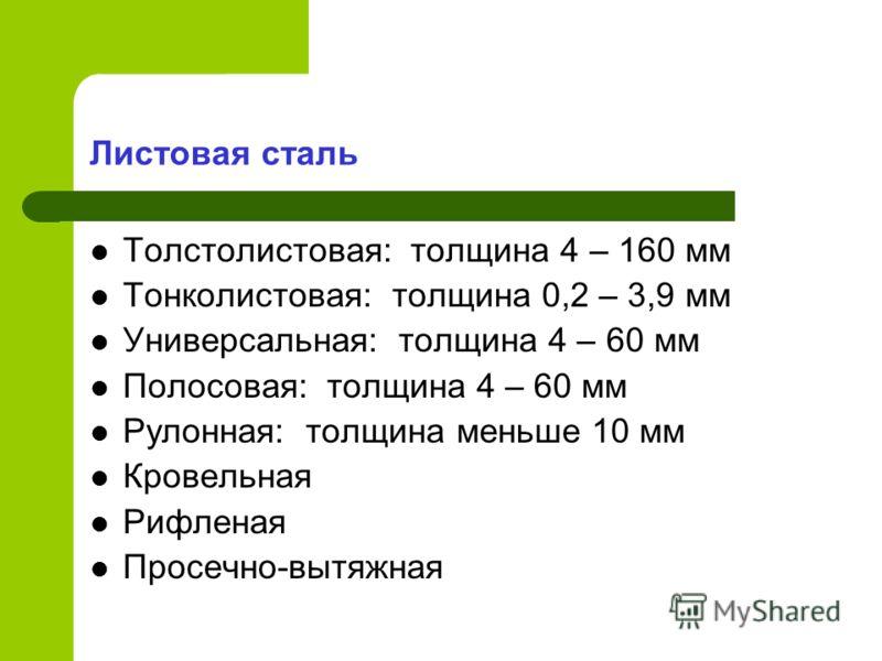 Листовая сталь Толстолистовая: толщина 4 – 160 мм Тонколистовая: толщина 0,2 – 3,9 мм Универсальная: толщина 4 – 60 мм Полосовая: толщина 4 – 60 мм Рулонная: толщина меньше 10 мм Кровельная Рифленая Просечно-вытяжная