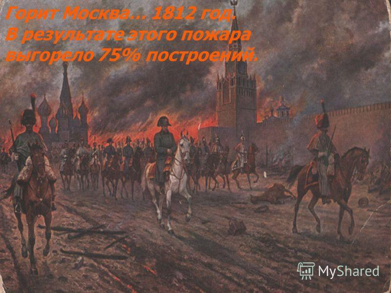 Горит Москва… 1812 год. В результате этого пожара выгорело 75% построений.