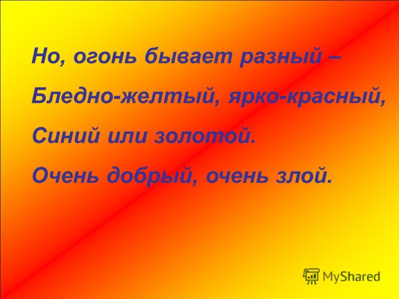 Но, огонь бывает разный – Бледно-желтый, ярко-красный, Синий или золотой. Очень добрый, очень злой.