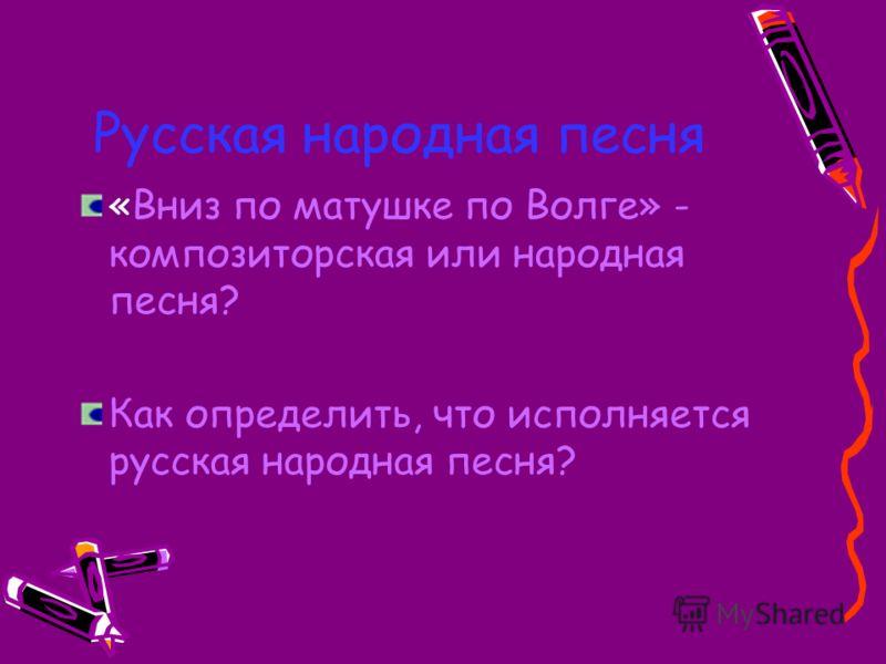 Русская народная песня «Вниз по матушке по Волге» - композиторская или народная песня? Как определить, что исполняется русская народная песня?