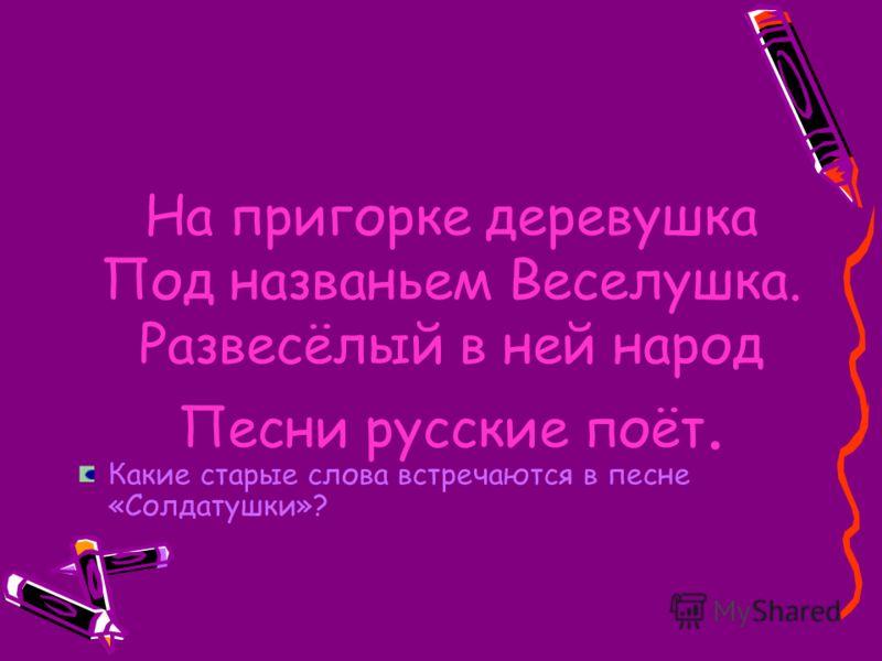 На пригорке деревушка Под названьем Веселушка. Развесёлый в ней народ Песни русские поёт. Какие старые слова встречаются в песне «Солдатушки»?