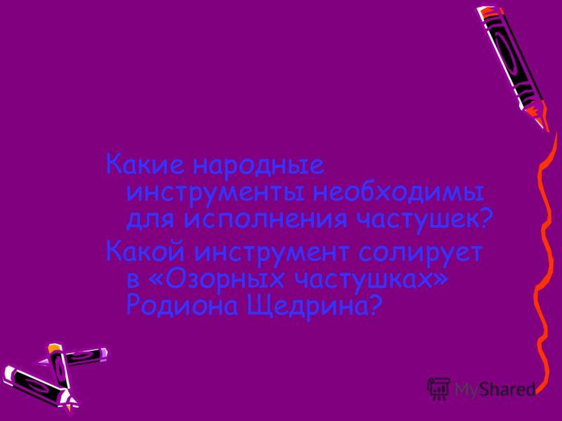 Какие народные инструменты необходимы для исполнения частушек? Какой инструмент солирует в «Озорных частушках» Родиона Щедрина?