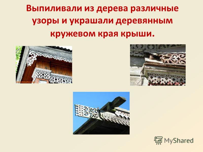 Выпиливали из дерева различные узоры и украшали деревянным кружевом края крыши.