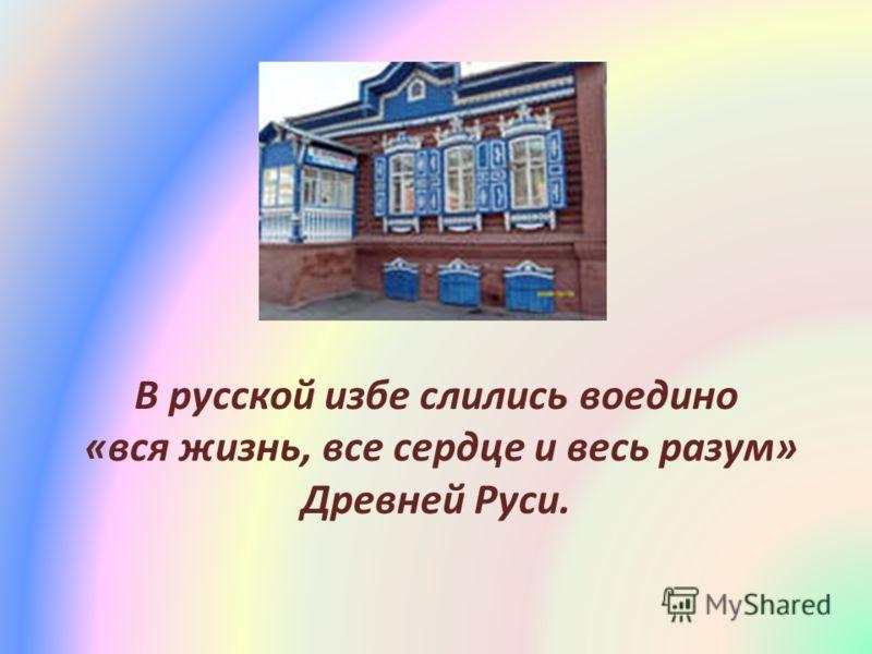 В русской избе слились воедино «вся жизнь, все сердце и весь разум» Древней Руси.