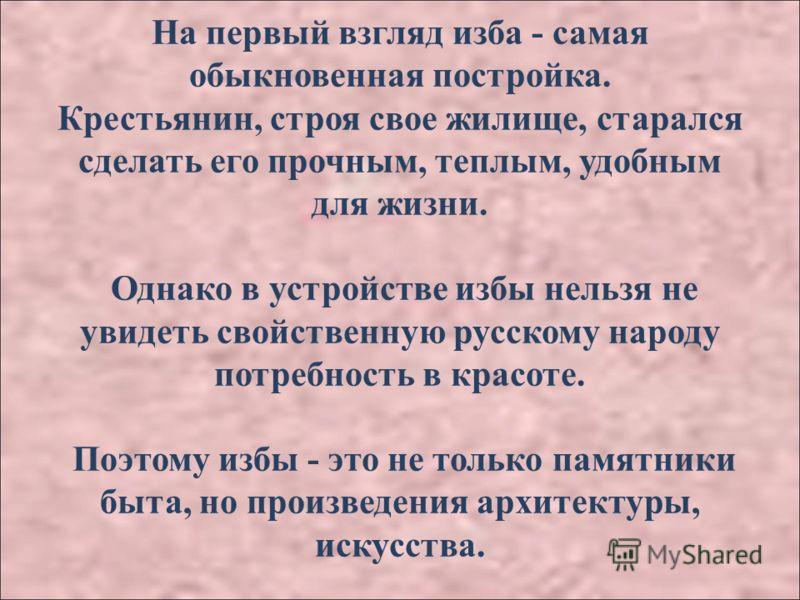 На первый взгляд изба - самая обыкновенная постройка. Крестьянин, строя свое жилище, старался сделать его прочным, теплым, удобным для жизни. Однако в устройстве избы нельзя не увидеть свойственную русскому народу потребность в красоте. Поэтому избы
