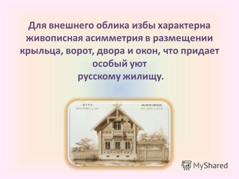 Для внешнего облика избы характерна живописная асимметрия в размещении крыльца, ворот, двора и окон, что придает особый уют русскому жилищу.