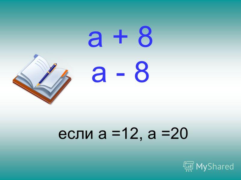 а + 8 а - 8 если а =12, а =20