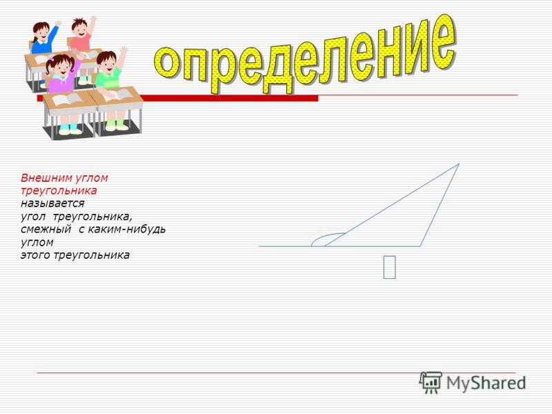 Внешним углом треугольника называется угол треугольника, смежный с каким-нибудь углом этого треугольника