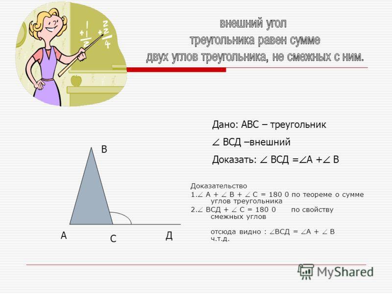 Доказательство 1. А + В + С = 180 0 по теореме о сумме углов треугольника 2. ВСД + С = 180 0 по свойству смежных углов отсюда видно : ВСД = А + В ч.т.д. А В С Д Дано: АВС – треугольник ВСД –внешний Доказать: ВСД = А + В