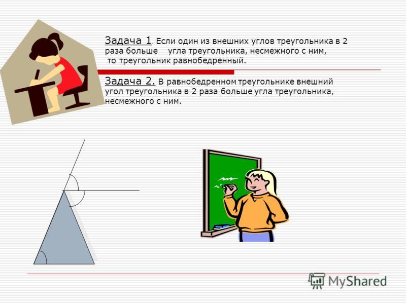 Задача 1. Если один из внешних углов треугольника в 2 раза больше угла треугольника, несмежного с ним, то треугольник равнобедренный. Задача 2. В равнобедренном треугольнике внешний угол треугольника в 2 раза больше угла треугольника, несмежного с ни