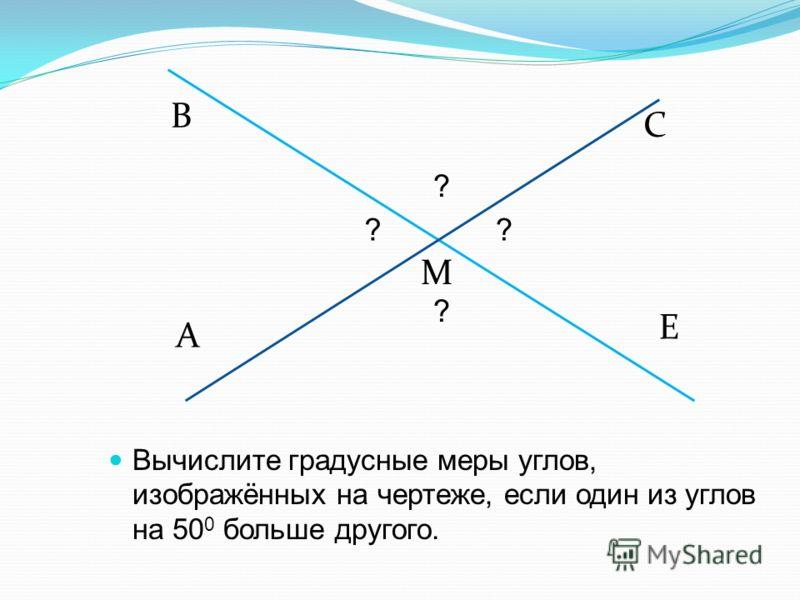 A В М С Е ?? ? ? Вычислите градусные меры углов, изображённых на чертеже, если один из углов на 50 0 больше другого.