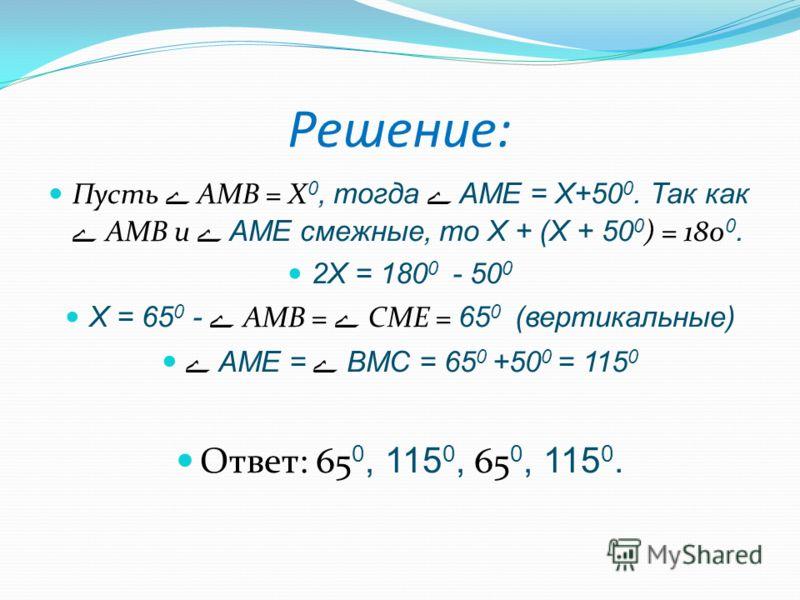 Решение: Пусть ے AMB = Х 0, тогда ے AME = Х+50 0. Так как ے AMB и ے AME смежные, то Х + (Х + 50 0 ) = 180 0. 2Х = 180 0 - 50 0 Х = 65 0 - ے AMB = ے CME = 65 0 (вертикальные) ے AME = ے BMC = 65 0 +50 0 = 115 0 Ответ: 65 0, 115 0, 65 0, 115 0.