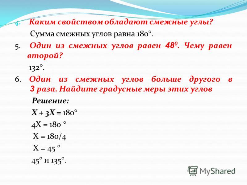 4. Каким свойством обладают смежные углы? Сумма смежных углов равна 180°. 5. Один из смежных углов равен 4 8 0. Чему равен второй? 132°. 6. Один из смежных углов больше другого в 3 раза. Найдите градусные меры этих углов Решение: Х + 3Х = 180° 4Х = 1