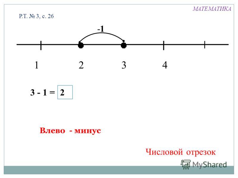 1324 -1 3 - 1 = 2 Влево - минус Числовой отрезок Р.Т. 3, с. 26 МАТЕМАТИКА