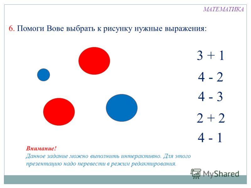 6. Помоги Вове выбрать к рисунку нужные выражения: МАТЕМАТИКА 4 - 1 3 + 1 4 - 2 4 - 3 2 + 2 Внимание! Данное задание можно выполнить интерактивно. Для этого презентацию надо перевести в режим редактирования.